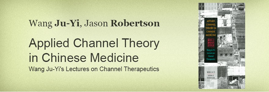 Wang Ju-Yi, Jason Robertson Applied Channel Theoryin Chinese Medicine Wang Ju-Yi's Lectures on Channel Therapeutics